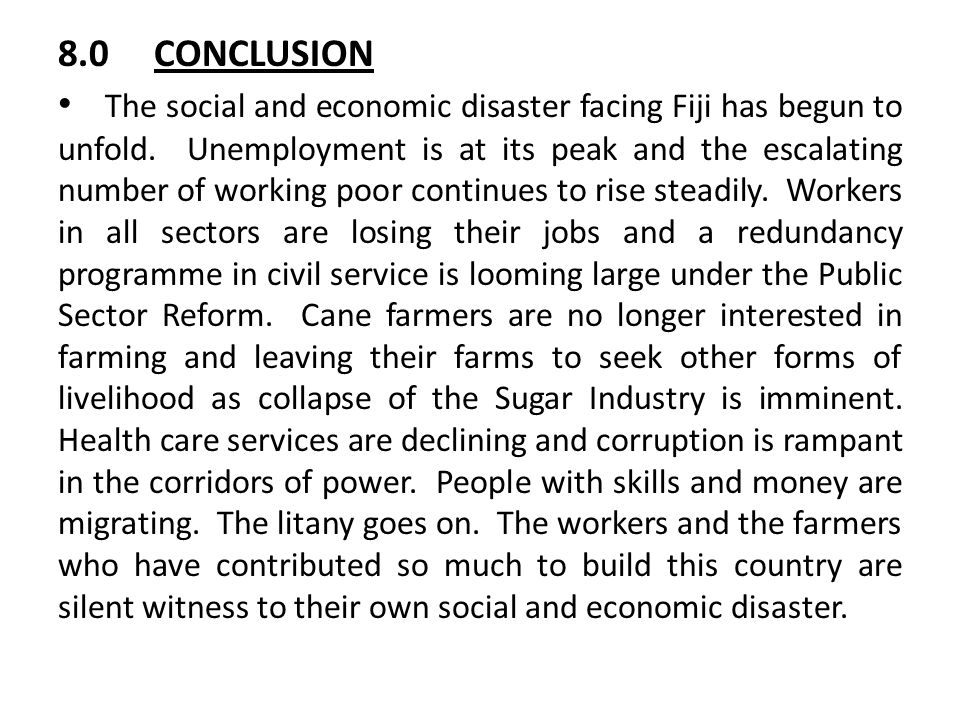 8.0CONCLUSION The social and economic disaster facing Fiji has begun to unfold. Unemployment is at its peak and the escalating number of working poor