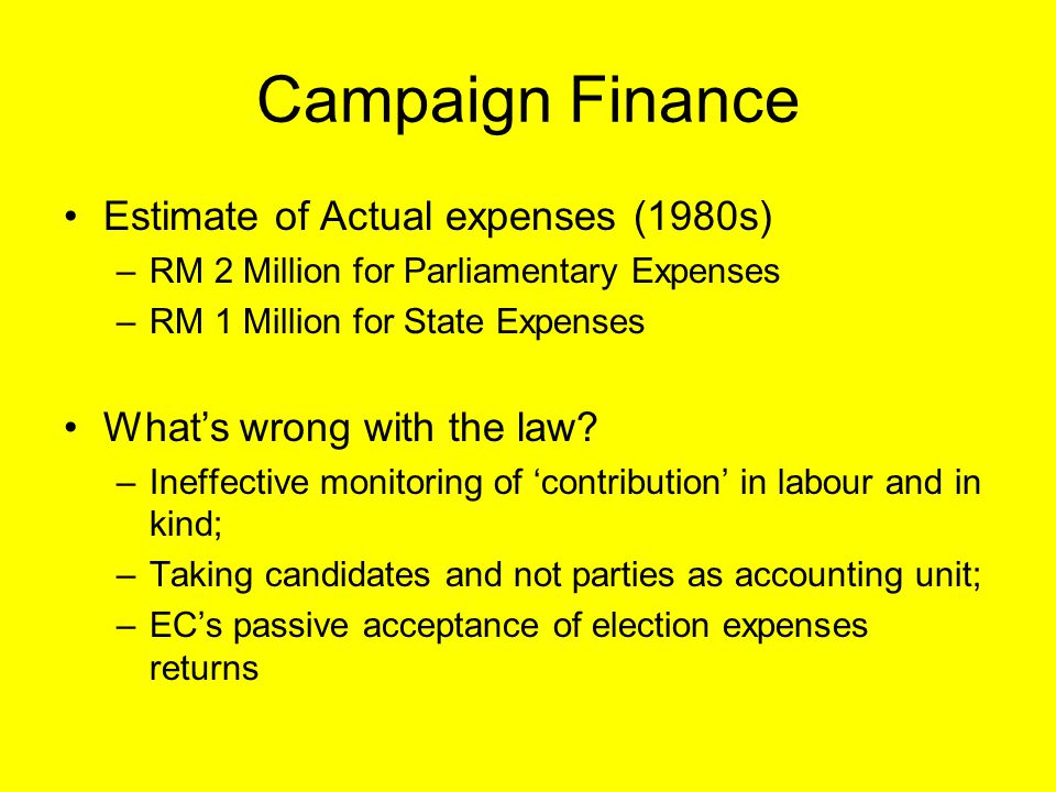 Campaign Finance Estimate of Actual expenses (1980s) –RM 2 Million for Parliamentary Expenses –RM 1 Million for State Expenses What's wrong with the l