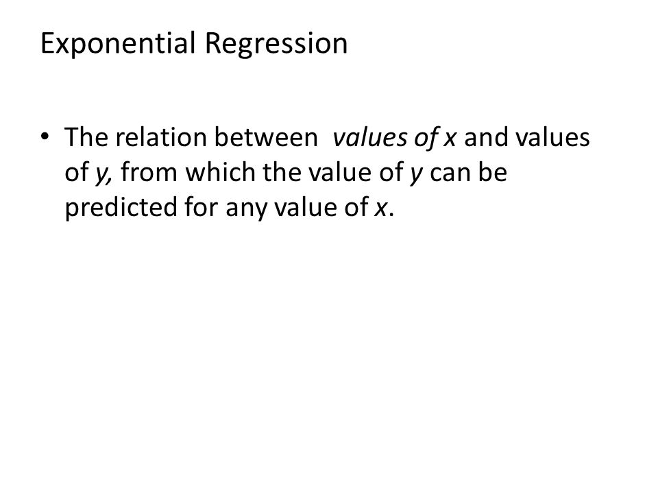 Exponential Regression The relation between values of x and values of y, from which the value of y can be predicted for any value of x.