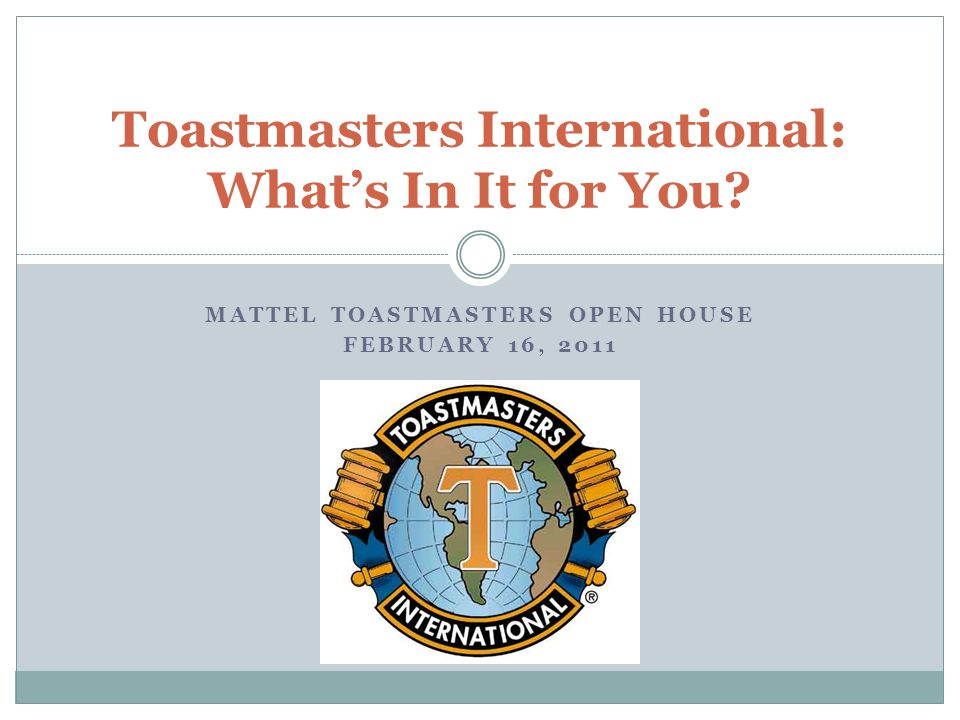 MATTEL TOASTMASTERS OPEN HOUSE FEBRUARY 16, 2011 Toastmasters International: What's In It for You