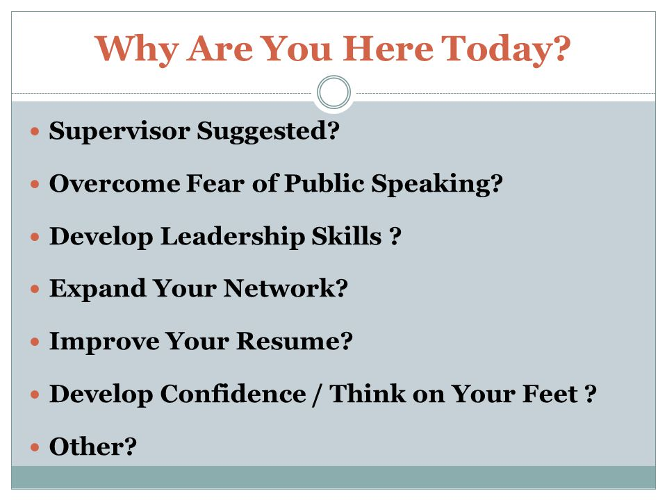 Why Are You Here Today. Supervisor Suggested. Overcome Fear of Public Speaking.