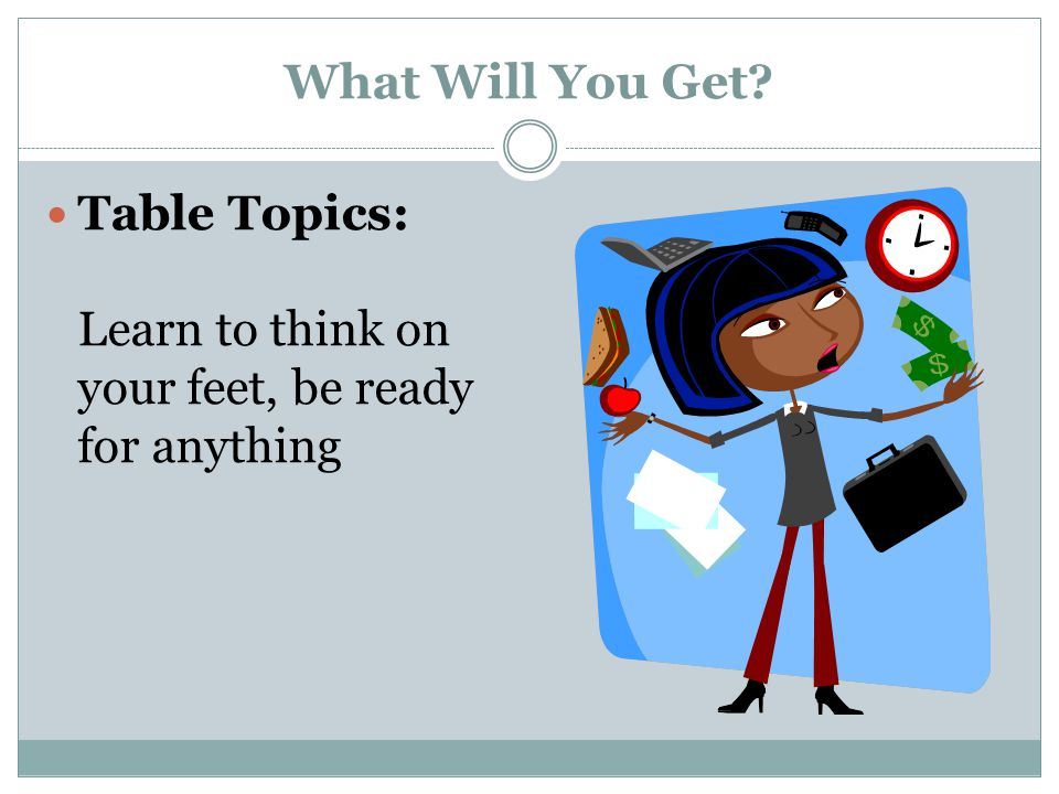 What Will You Get Table Topics: Learn to think on your feet, be ready for anything