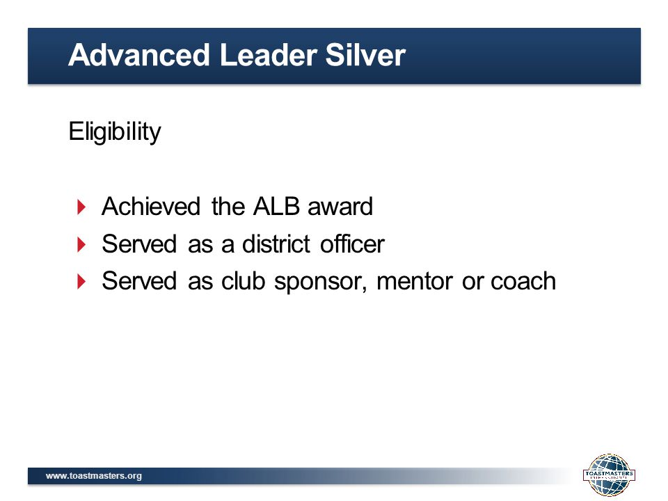 www.toastmasters.org Eligibility  Achieved the ALB award  Served as a district officer  Served as club sponsor, mentor or coach Advanced Leader Sil