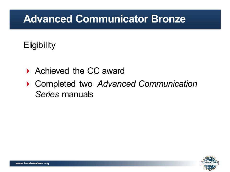 www.toastmasters.org Eligibility  Achieved the CC award  Completed two Advanced Communication Series manuals Advanced Communicator Bronze