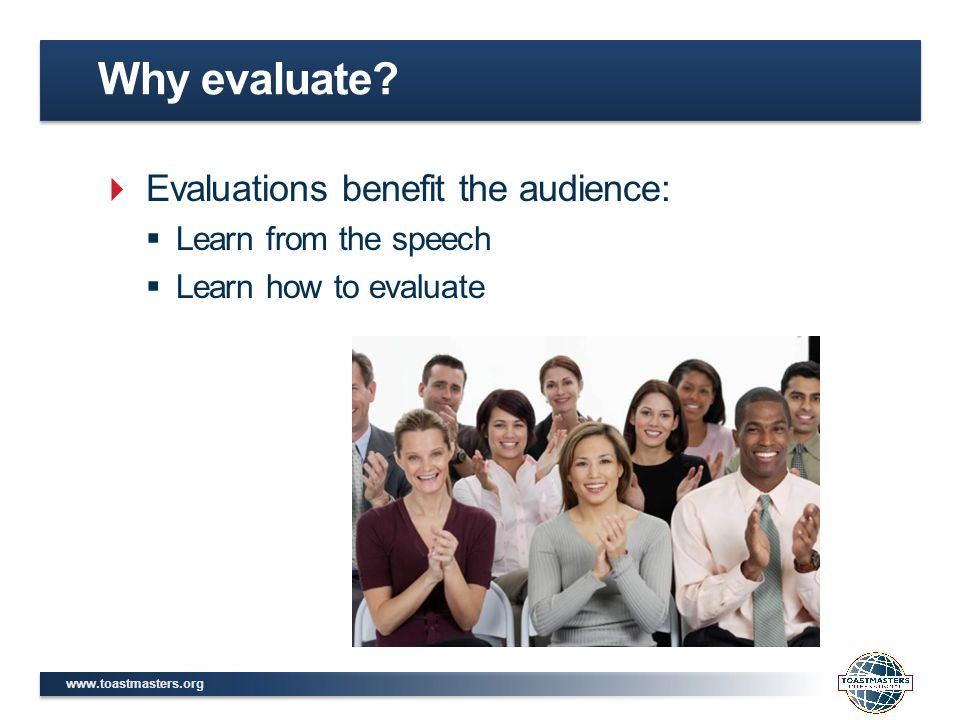 www.toastmasters.org  Evaluations benefit the audience:  Learn from the speech  Learn how to evaluate Why evaluate