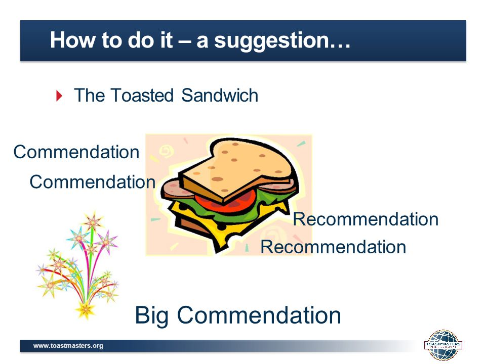 www.toastmasters.org  The Toasted Sandwich How to do it – a suggestion… Commendation Recommendation Big Commendation