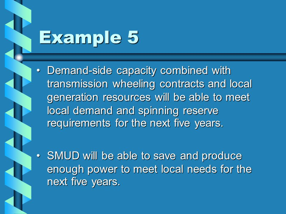 Example 5 Demand-side capacity combined with transmission wheeling contracts and local generation resources will be able to meet local demand and spinning reserve requirements for the next five years.