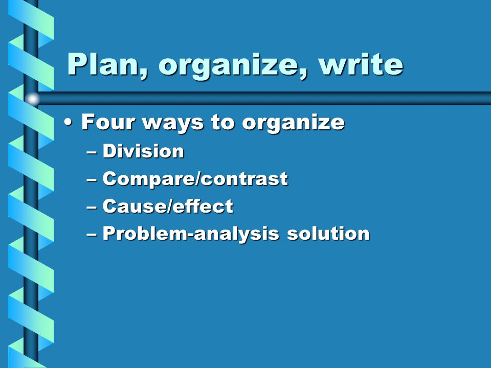 Plan, organize, write Four ways to organizeFour ways to organize –Division –Compare/contrast –Cause/effect –Problem-analysis solution