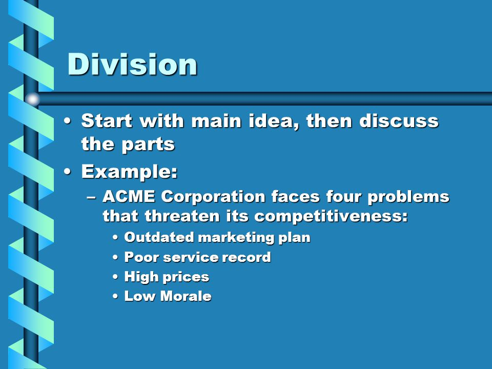 Division Start with main idea, then discuss the partsStart with main idea, then discuss the parts Example:Example: –ACME Corporation faces four problems that threaten its competitiveness: Outdated marketing planOutdated marketing plan Poor service recordPoor service record High pricesHigh prices Low MoraleLow Morale