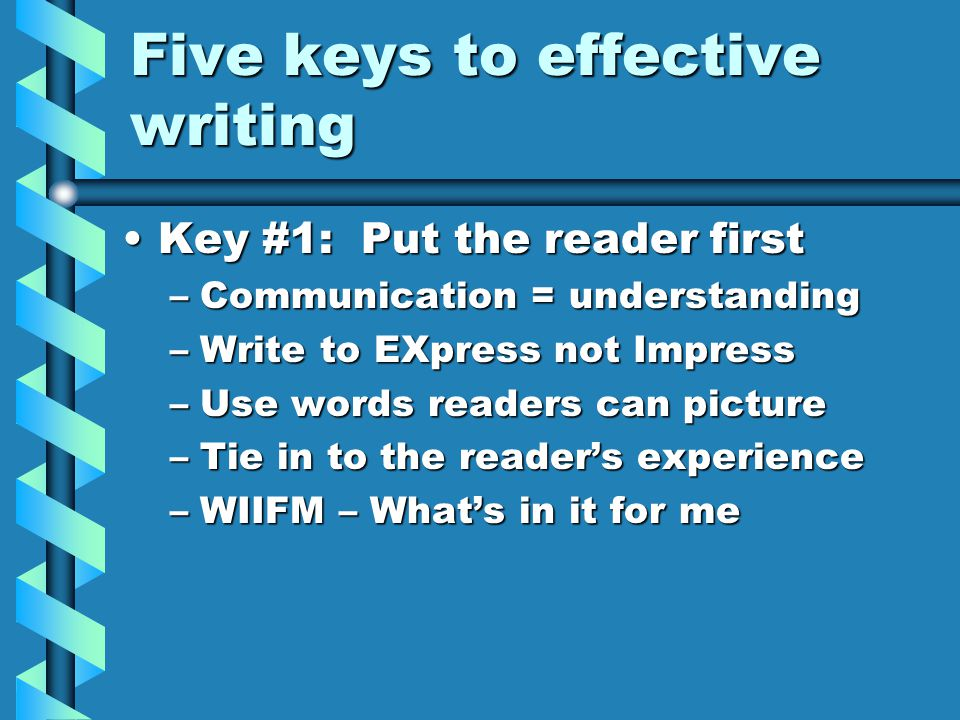 Five keys to effective writing Key #1: Put the reader firstKey #1: Put the reader first –Communication = understanding –Write to EXpress not Impress –Use words readers can picture –Tie in to the reader's experience –WIIFM – What's in it for me