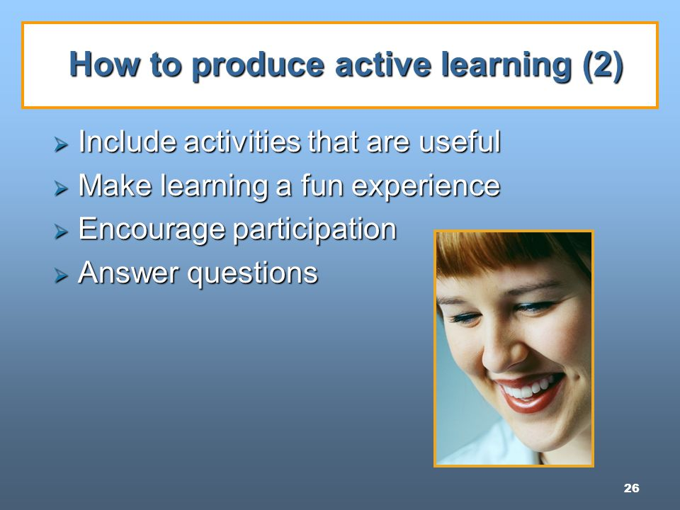 26 How to produce active learning (2)  Include activities that are useful  Make learning a fun experience  Encourage participation  Answer questions