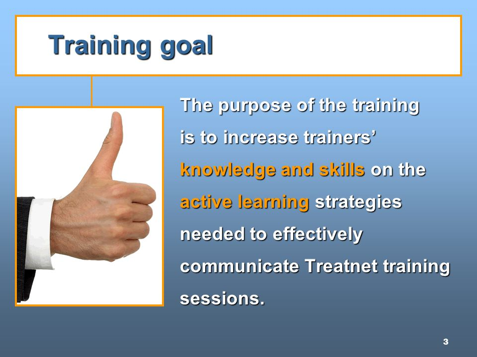3 Training goal The purpose of the training is to increase trainers' knowledge and skills on the active learning strategies needed to effectively communicate Treatnet training sessions.