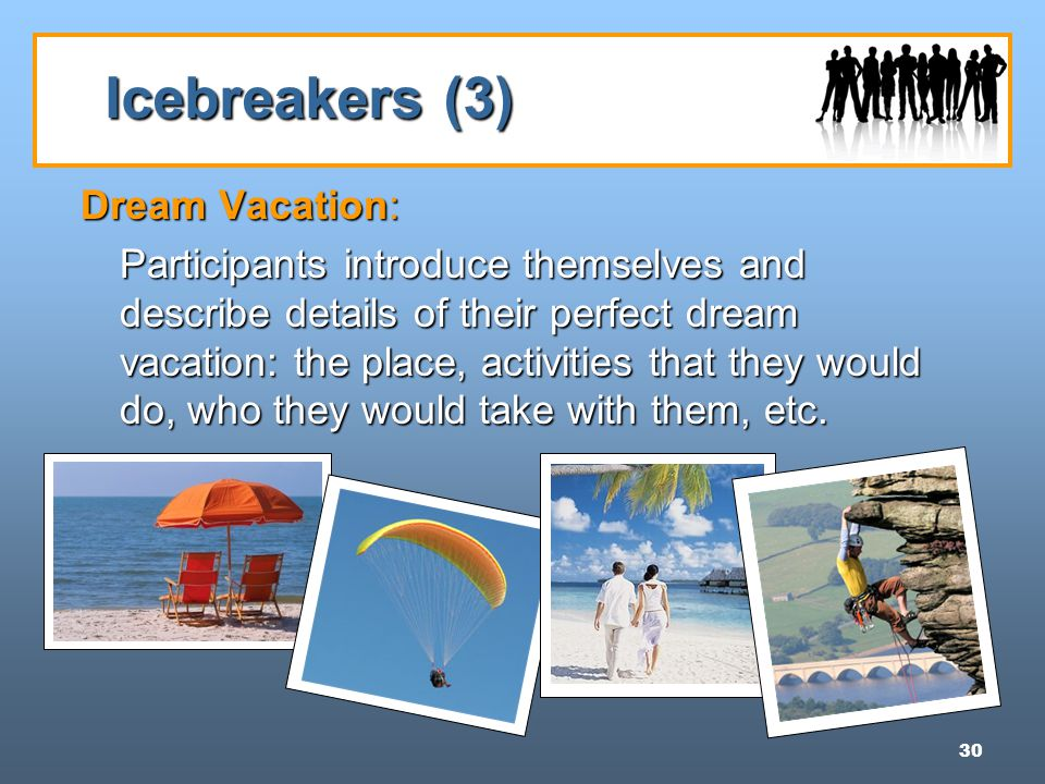 30 Icebreakers (3) Dream Vacation: Participants introduce themselves and describe details of their perfect dream vacation: the place, activities that they would do, who they would take with them, etc.