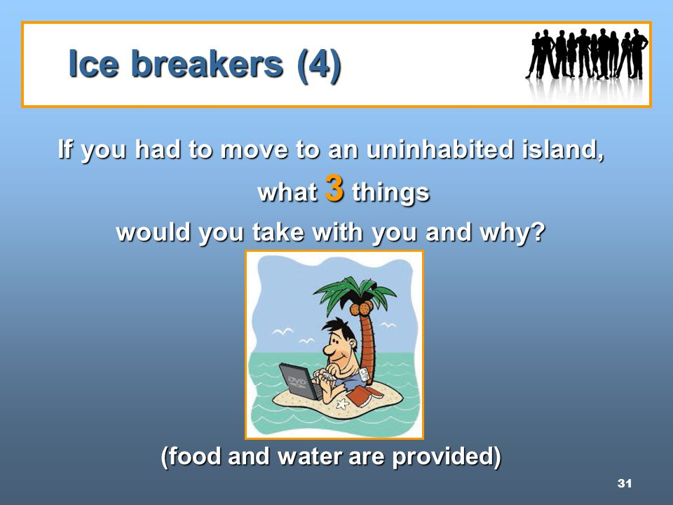 31 Ice breakers (4) If you had to move to an uninhabited island, what 3 things would you take with you and why.