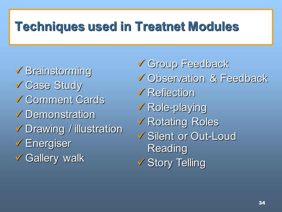 34 Techniques used in Treatnet Modules Brainstorming Brainstorming Case Study Case Study Comment Cards Comment Cards Demonstration Demonstration Drawing / illustration Drawing / illustration Energiser Energiser Gallery walk Gallery walk Group Feedback Group Feedback Observation & Feedback Observation & Feedback Reflection Reflection Role-playing Role-playing Rotating Roles Rotating Roles Silent or Out-Loud Reading Silent or Out-Loud Reading Story Telling Story Telling