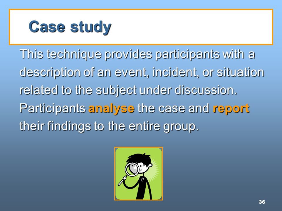 36 Case study This technique provides participants with a description of an event, incident, or situation related to the subject under discussion.