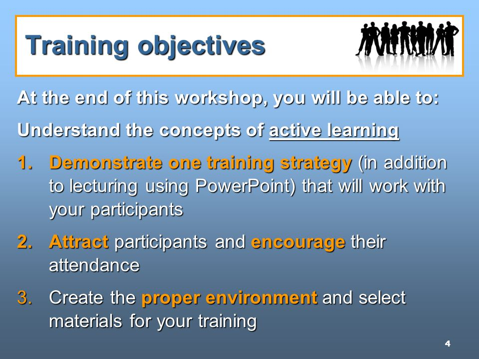 4 Training objectives At the end of this workshop, you will be able to: Understand the concepts of active learning 1.Demonstrate one training strategy (in addition to lecturing using PowerPoint) that will work with your participants 2.Attract participants and encourage their attendance 3.Create the proper environment and select materials for your training