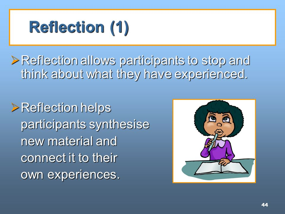 44 Reflection (1)  Reflection allows participants to stop and think about what they have experienced.