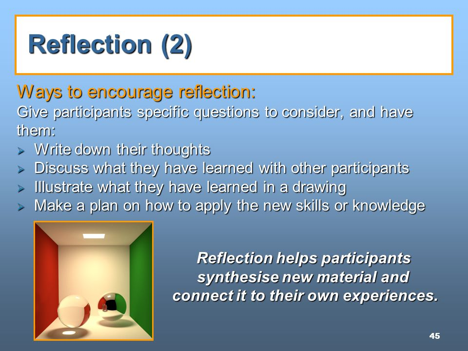 45 Reflection (2) Ways to encourage reflection: Give participants specific questions to consider, and have them:  Write down their thoughts  Discuss what they have learned with other participants  Illustrate what they have learned in a drawing  Make a plan on how to apply the new skills or knowledge Reflection helps participants synthesise new material and connect it to their own experiences.
