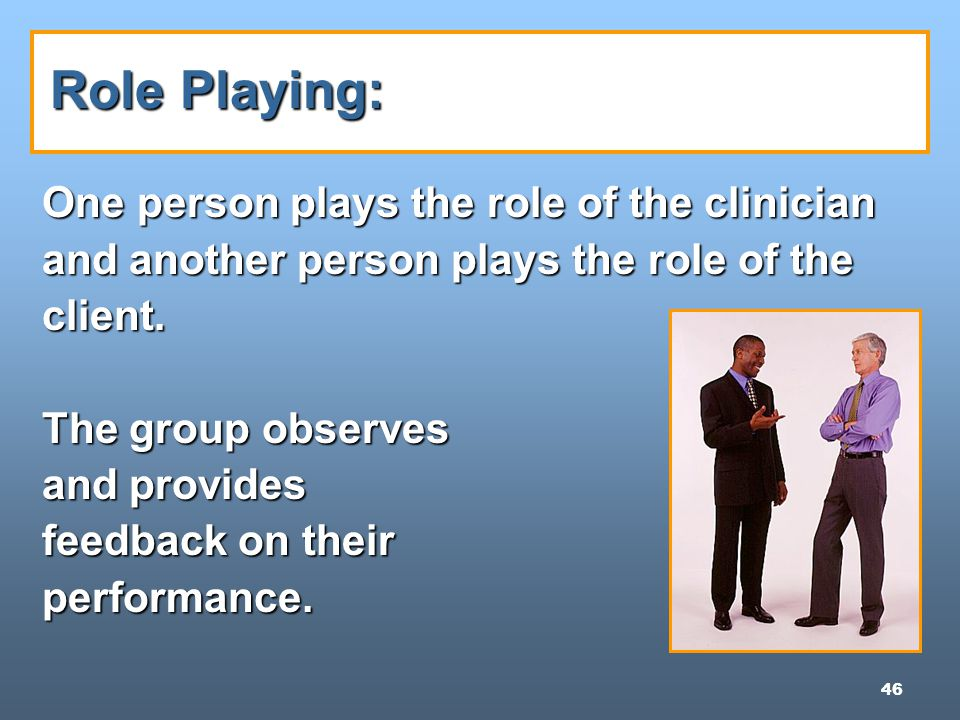 46 Role Playing: One person plays the role of the clinician and another person plays the role of the client.