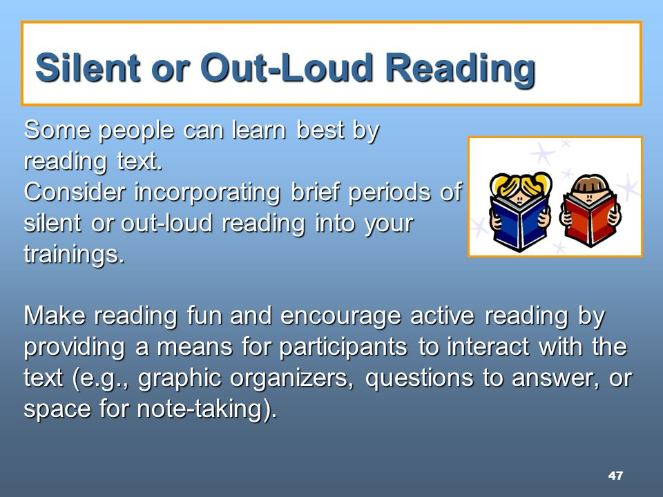 47 Silent or Out-Loud Reading Some people can learn best by reading text.