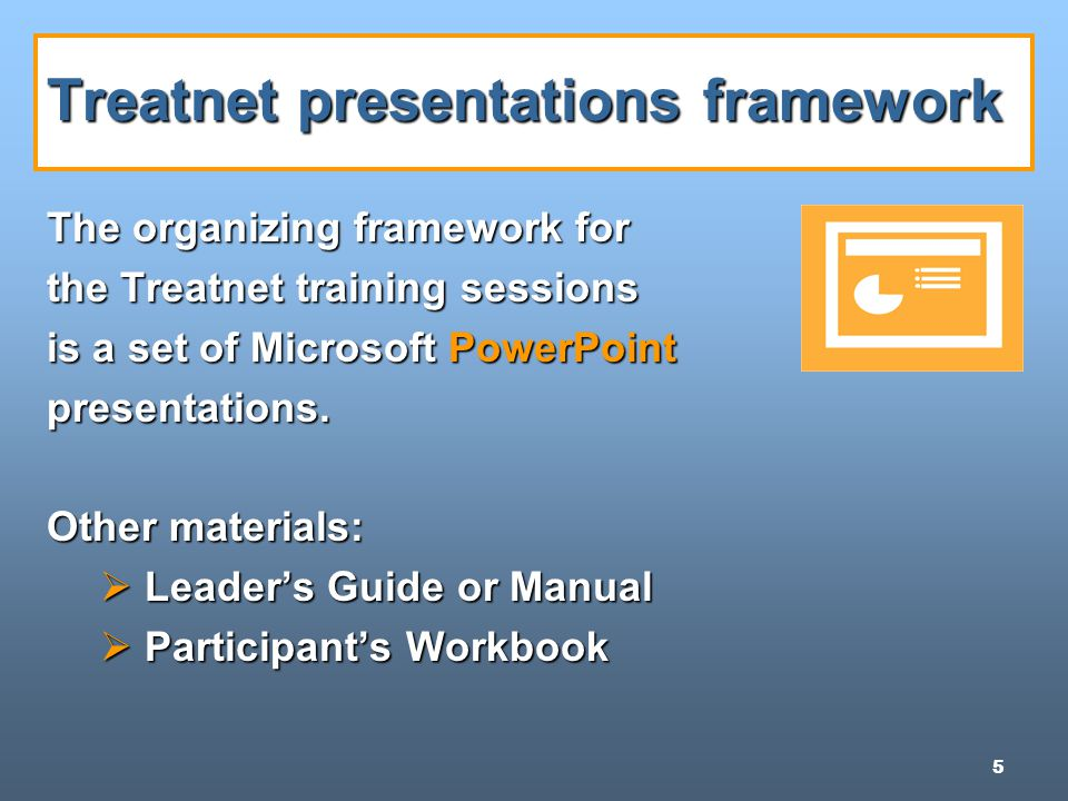 5 Treatnet presentations framework The organizing framework for the Treatnet training sessions is a set of Microsoft PowerPoint presentations.