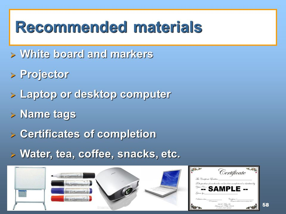 58 Recommended materials  White board and markers  Projector  Laptop or desktop computer  Name tags  Certificates of completion  Water, tea, coffee, snacks, etc.