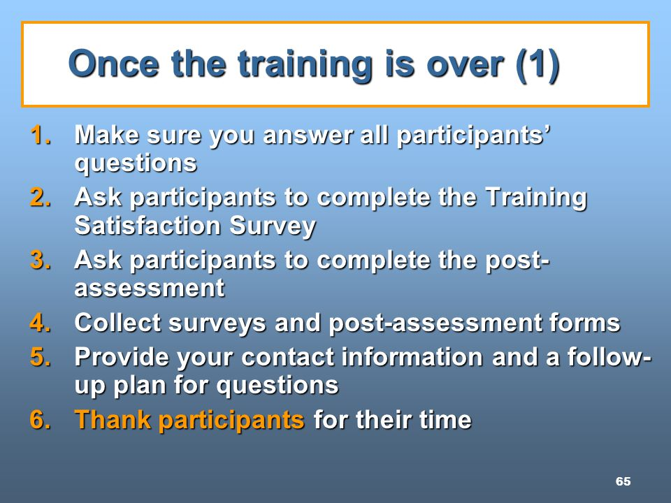 65 Once the training is over (1) 1.Make sure you answer all participants' questions 2.Ask participants to complete the Training Satisfaction Survey 3.Ask participants to complete the post- assessment 4.Collect surveys and post-assessment forms 5.Provide your contact information and a follow- up plan for questions 6.Thank participants for their time
