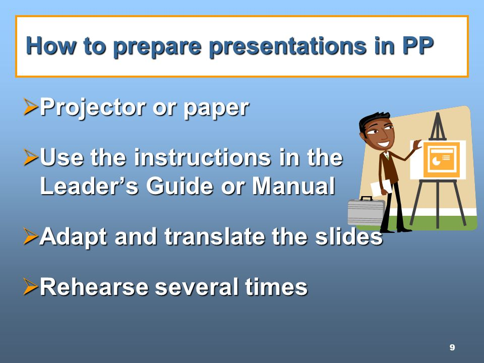 9 How to prepare presentations in PP  Projector or paper  Use the instructions in the Leader's Guide or Manual  Adapt and translate the slides  Rehearse several times