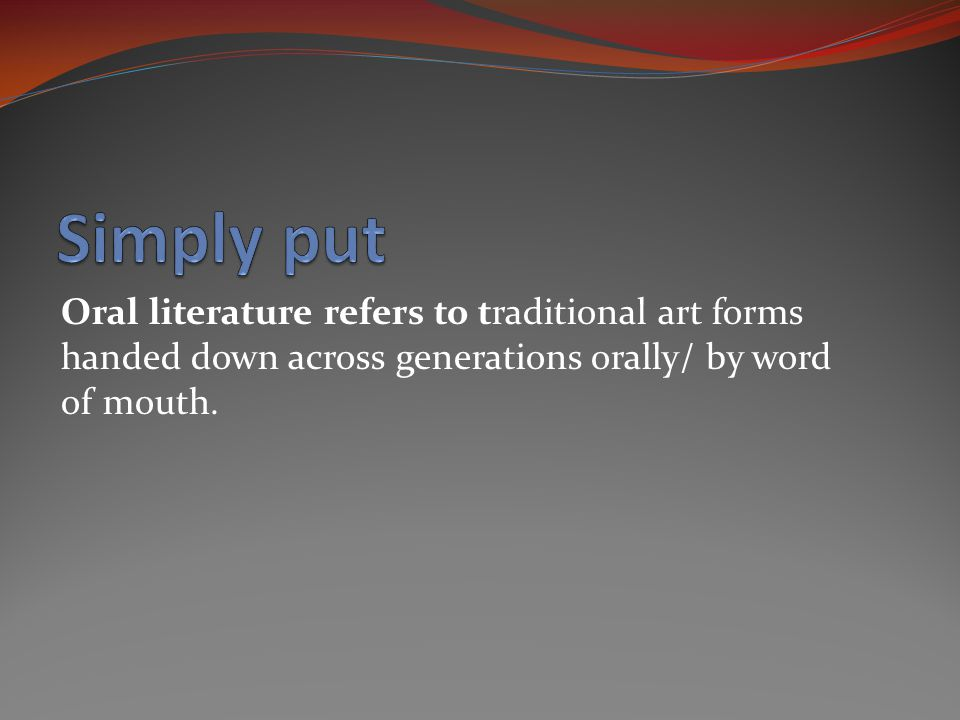 Oral literature refers to traditional art forms handed down across generations orally/ by word of mouth.