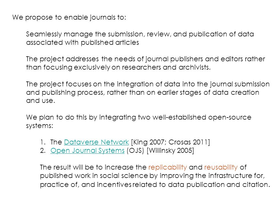 We propose to enable journals to: Seamlessly manage the submission, review, and publication of data associated with published articles The project addresses the needs of journal publishers and editors rather than focusing exclusively on researchers and archivists.