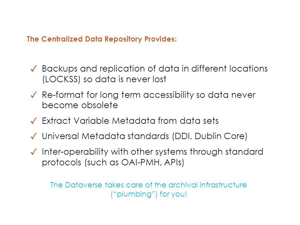 The Centralized Data Repository Provides: ✓ Backups and replication of data in different locations (LOCKSS) so data is never lost ✓ Re-format for long term accessibility so data never become obsolete ✓ Extract Variable Metadata from data sets ✓ Universal Metadata standards (DDI, Dublin Core) ✓ Inter-operability with other systems through standard protocols (such as OAI-PMH, APIs) The Dataverse takes care of the archival infrastructure ( plumbing ) for you!