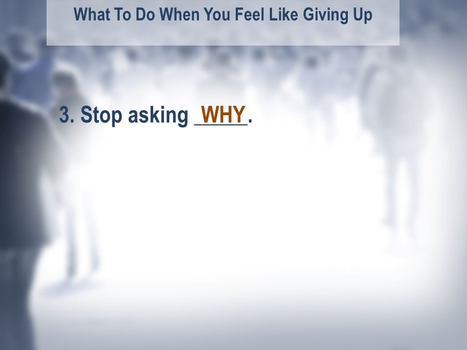 What To Do When You Feel Like Giving Up WHY3. Stop asking _____.