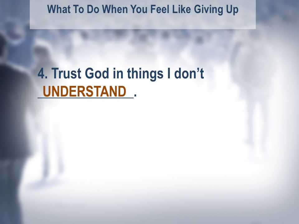 What To Do When You Feel Like Giving Up UNDERSTAND 4. Trust God in things I don't ______________.