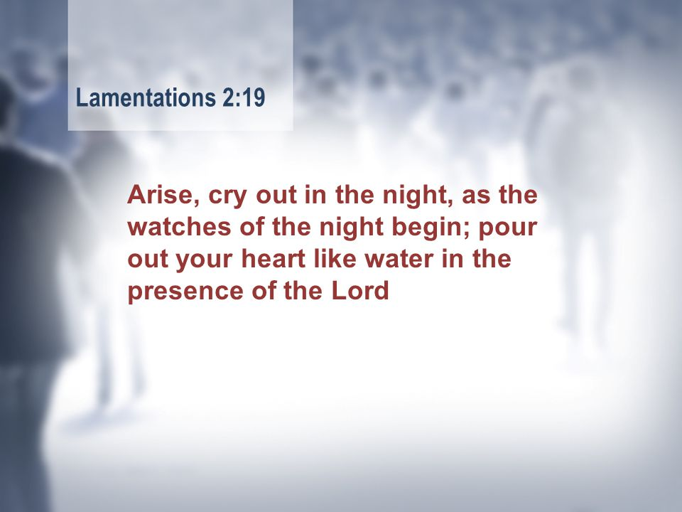 Arise, cry out in the night, as the watches of the night begin; pour out your heart like water in the presence of the Lord Lamentations 2:19