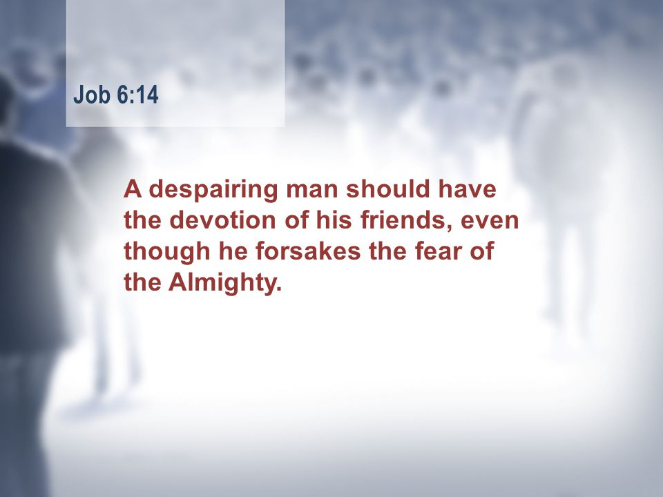 A despairing man should have the devotion of his friends, even though he forsakes the fear of the Almighty.