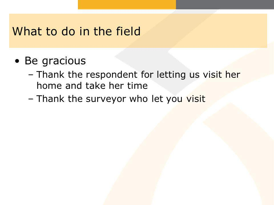 What to do in the field Be gracious –Thank the respondent for letting us visit her home and take her time –Thank the surveyor who let you visit