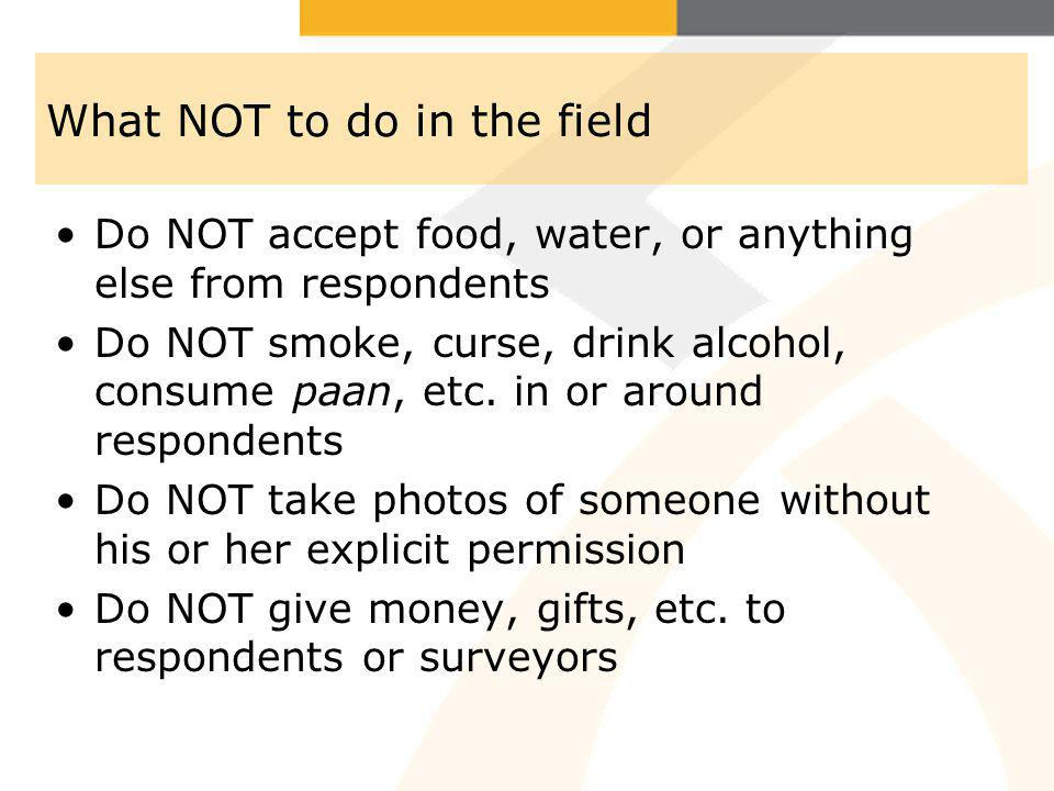 What NOT to do in the field Do NOT accept food, water, or anything else from respondents Do NOT smoke, curse, drink alcohol, consume paan, etc.