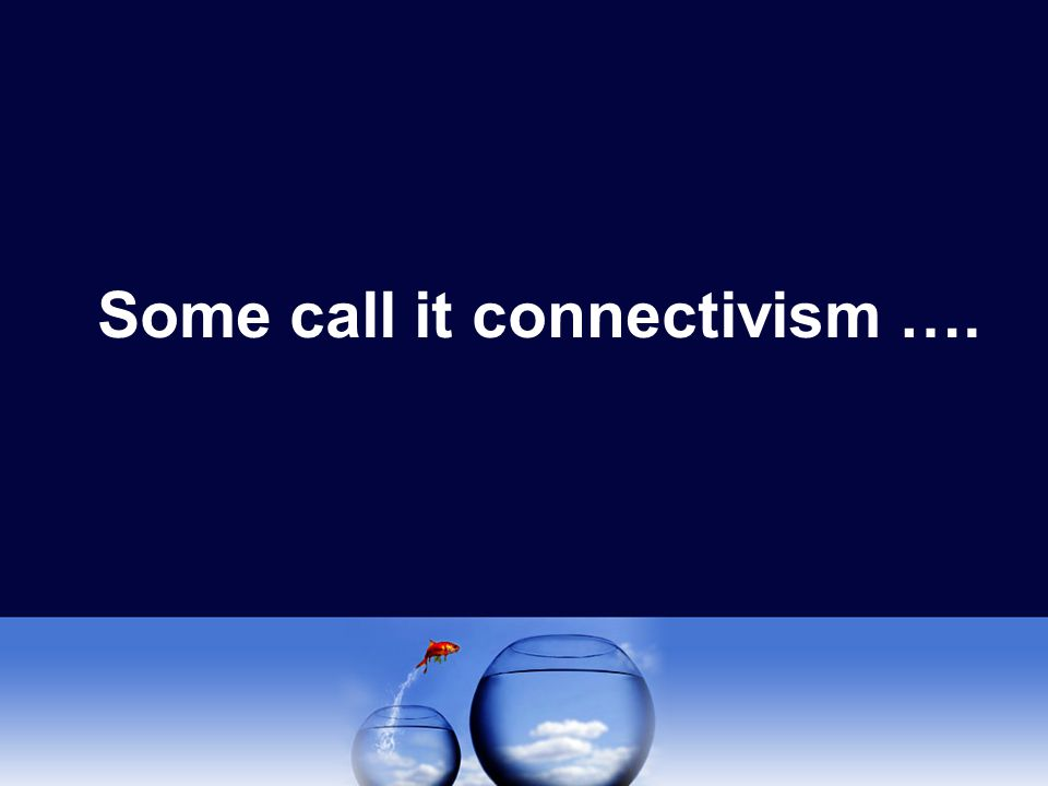 Some call it connectivism ….