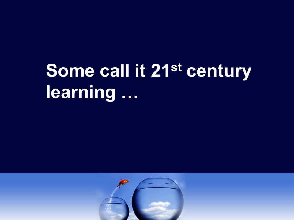 Some call it 21 st century learning …
