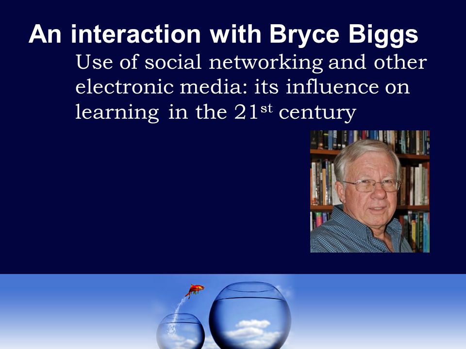 An interaction with Bryce Biggs Use of social networking and other electronic media: its influence on learning in the 21 st century