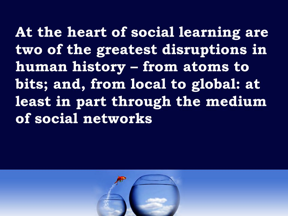 At the heart of social learning are two of the greatest disruptions in human history – from atoms to bits; and, from local to global: at least in part through the medium of social networks