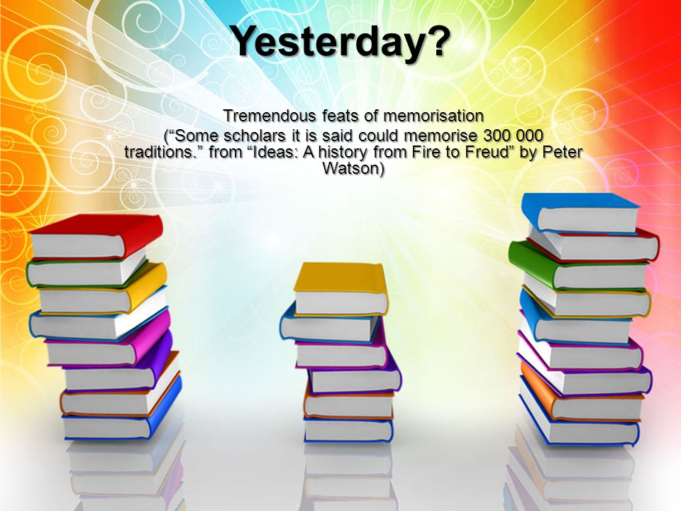 """Yesterday? Tremendous feats of memorisation (""""Some scholars it is said could memorise 300 000 traditions."""" from """"Ideas: A history from Fire to Freud"""""""