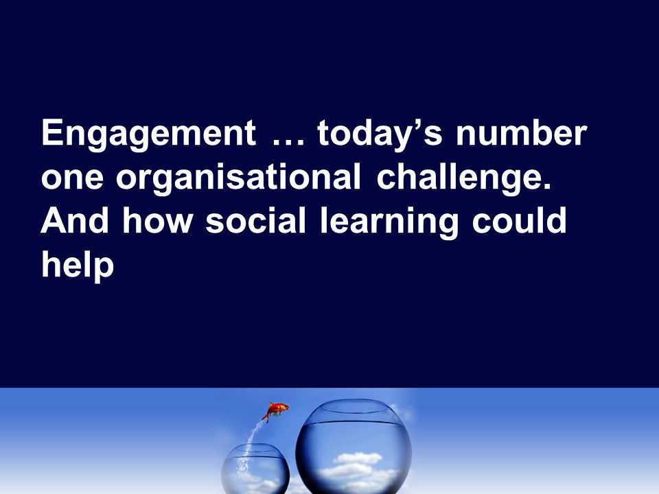 Engagement … today's number one organisational challenge. And how social learning could help