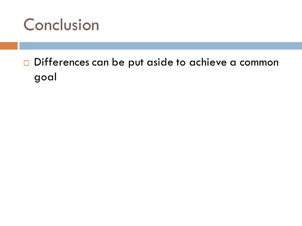 Conclusion  Differences can be put aside to achieve a common goal