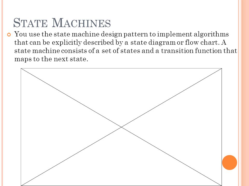 S TATE M ACHINES You use the state machine design pattern to implement algorithms that can be explicitly described by a state diagram or flow chart.