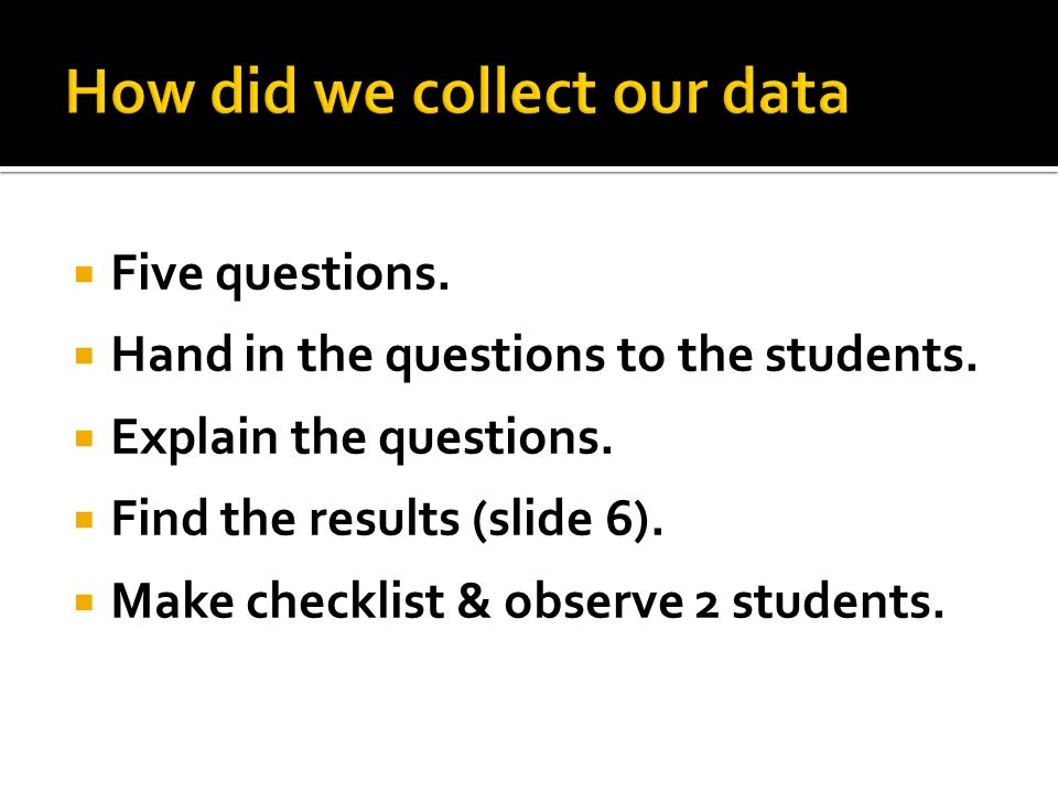  Five questions.  Hand in the questions to the students.  Explain the questions.  Find the results (slide 6).  Make checklist & observe 2 student