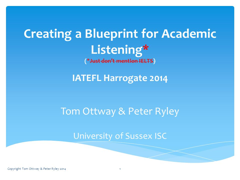 Creating a Blueprint for Academic Listening* (*Just don't mention IELTS) IATEFL Harrogate 2014 Tom Ottway & Peter Ryley University of Sussex ISC Copyright Tom Ottway & Peter Ryley 20141