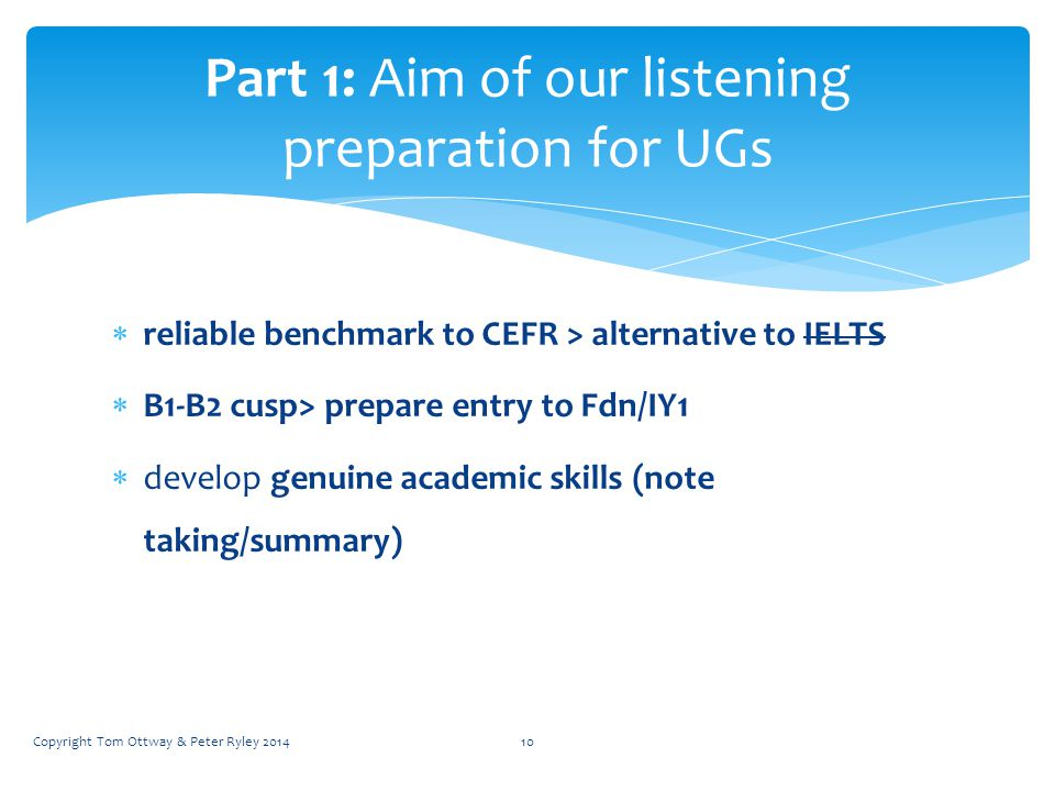  reliable benchmark to CEFR > alternative to IELTS  B1-B2 cusp> prepare entry to Fdn/IY1  develop genuine academic skills (note taking/summary) Par