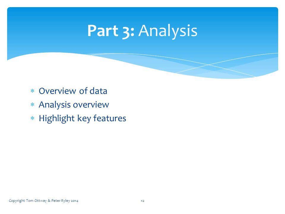  Overview of data  Analysis overview  Highlight key features Part 3: Analysis Copyright Tom Ottway & Peter Ryley 201412